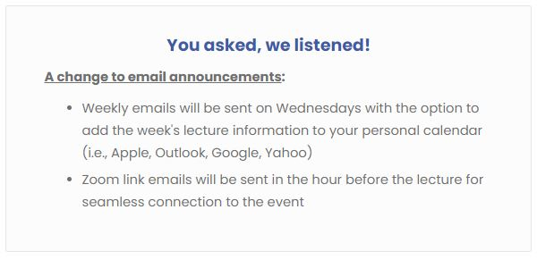 You asked we listened! A change to email announcements: Weekly emails will be sent on Wednesdays with the option to add that week's lecture information to your personal calendar (Apple, Outlook, Yahoo, and Gmail). Zoom link emails will be sent in the hour before the lecture for seamless connection to the event.