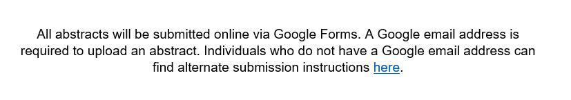 All abstracts will be submitted online via Google Forms. A Google email address is required to upload an abstract. Individuals who do not have a Google email address can find alternate submission instructions here.