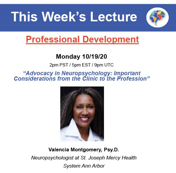 This week's lecture is on advocacy in neuropsychology: important considerations from the clinic to the profession presented by Dr. Valencia Montgomery (Neuropsychologist at St. Joseph Mercy Health System Ann Arbor). Monday 10/19/20 at 5pm EST, 2pm PST, 9pm UTC